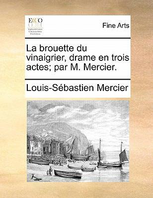 La Brouette Du Vinaigrier, Drame En Trois Actes; Par M. Mercier. 9781170906187