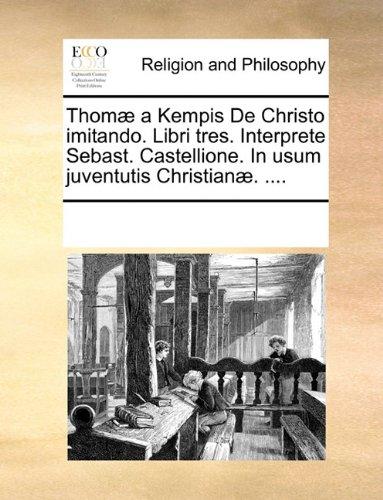 Thom] a Kempis de Christo Imitando. Libri Tres. Interprete Sebast. Castellione. in Usum Juventutis Christian]. .... 9781171102557