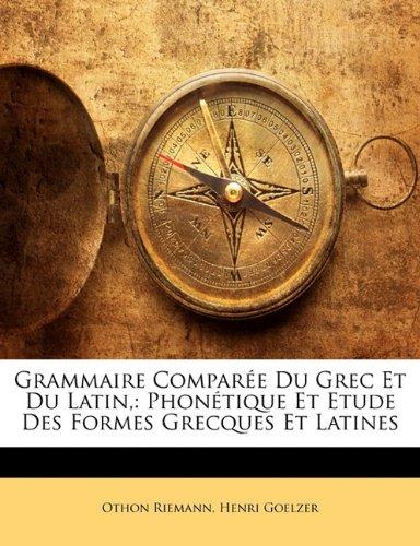 Grammaire Compar E Du Grec Et Du Latin,: Phon Tique Et Etude Des Formes Grecques Et Latines 9781172822997