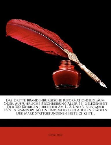 Dritte Brandenburgische Reformationsjubil Um; Oder, Ausfuhrliche Beschreibung Aller Bei Gelegenheit Der 300 J Hrigen Jubelfeier Am 1., 2. Und 3. Novem