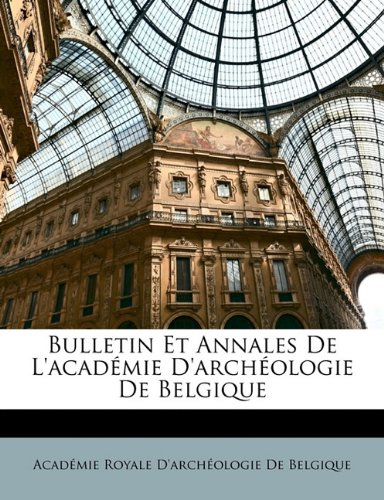 Bulletin Et Annales de L'Acad Mie D'Arch Ologie de Belgique 9781172847402