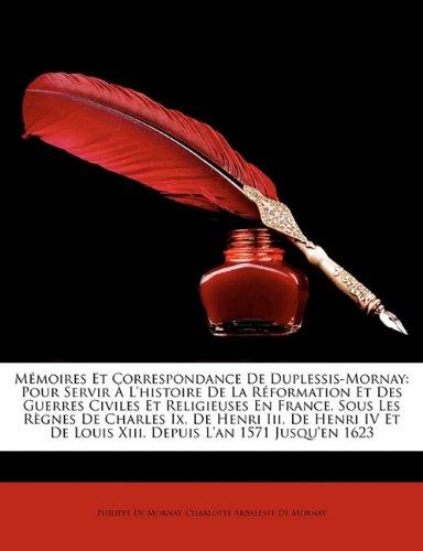 M Moires Et Correspondance de Duplessis-Mornay: Pour Servir L'Histoire de La R Formation Et Des Guerres Civiles Et Religieuses En France, Sous Les R G 9781172858842