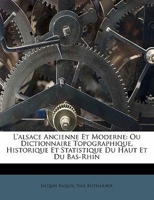 L'Alsace Ancienne Et Moderne: Ou Dictionnaire Topographique, Historique Et Statistique Du Haut Et Du Bas-Rhin 9781172860494