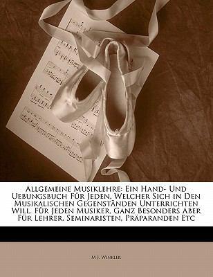 Allgemeine Musiklehre: Ein Hand- Und Uebungsbuch Fur Jeden, Welcher Sich in Den Musikalischen Gegenst Nden Unterrichten Will. Fur Jeden Musik 9781172874309
