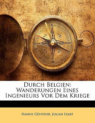 Durch Belgien: Wanderungen Eines Ingenieurs VOR Dem Kriege