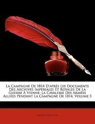 La  Campagne de 1814 D'Apr?'s Les Documents Des Archives Imp Riales Et Royales de La Guerre Vienne: La Cavalerie Des Arm Es Alli Es Pendant La Campagn 9781172892518