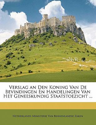Verslag an Den Koning Van de Bevindingen En Handelingen Van Het Geneeskundig Staatstoezicht ... 9781172932955