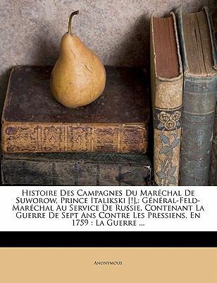 Histoire Des Campagnes Du Mar Chal de Suworow, Prince Italikski [!],: G N Ral-Feld-Mar Chal Au Service de Russie, Contenant La Guerre de Sept ANS Cont 9781172936960