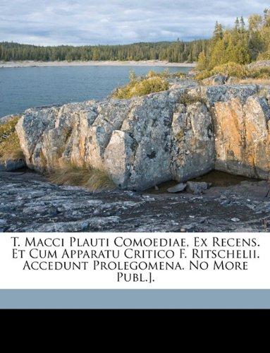 T. Macci Plauti Comoediae, Ex Recens. Et Cum Apparatu Critico F. Ritschelii. Accedunt Prolegomena. No More Publ.].