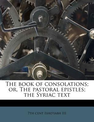 The Book of Consolations; Or, the Pastoral Epistles; The Syriac Text 9781174679209
