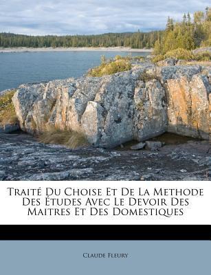 Trait Du Choise Et de La Methode Des Etudes Avec Le Devoir Des Maitres Et Des Domestiques 9781178911275