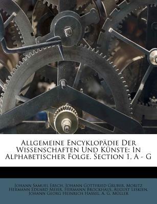 Allgemeine Encyklop Die Der Wissenschaften Und K Nste: In Alphabetischer Folge. Section 1, a - G 9781178916331