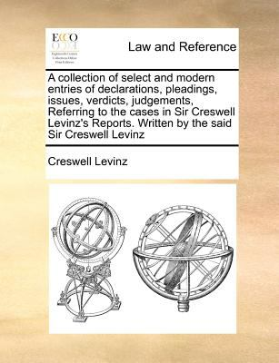 A   Collection of Select and Modern Entries of Declarations, Pleadings, Issues, Verdicts, Judgements, Referring to the Cases in Sir Creswell Levinz's 9781170777107