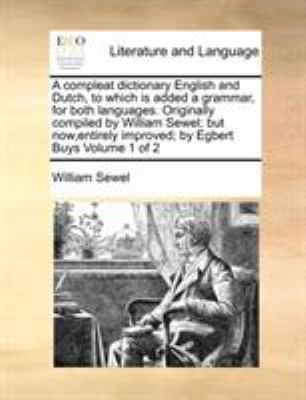 A   Compleat Dictionary English and Dutch, to Which Is Added a Grammar, for Both Languages. Originally Compiled by William Sewel; But Now, Entirely Im 9781170962961