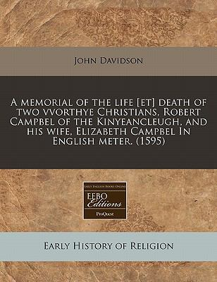 A   Memorial of the Life [Et] Death of Two Vvorthye Christians, Robert Campbel of the Kinyeancleugh, and His Wife, Elizabeth Campbel in English Meter. 9781171327578