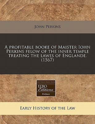A Profitable Booke of Maister Iohn Perkins Felow of the Inner Temple Treating the Lawes of Englande. (1567) 9781171338345
