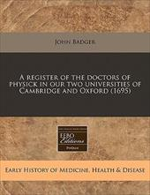 A Register of the Doctors of Physick in Our Two Universities of Cambridge and Oxford (1695) 13013869