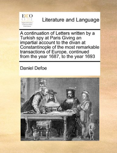 A   Continuation of Letters Written by a Turkish Spy at Paris Giving an Impartial Account to the Divan at Constantinople of the Most Remarkable Transa 9781171478997