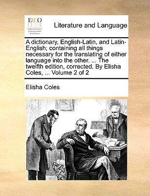 A   Dictionary, English-Latin, and Latin-English; Containing All Things Necessary for the Translating of Either Language Into the Other. ... the Twelf 9781170120040