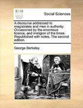 A   Discourse Addressed to Magistrates and Men in Authority. Occasioned by the Enormous Licence, and Irreligion of the Times. Repu - Berkeley, George