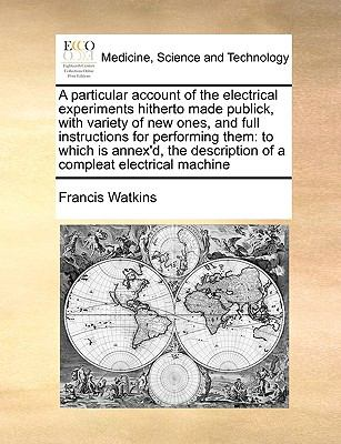 A   Particular Account of the Electrical Experiments Hitherto Made Publick, with Variety of New Ones, and Full Instructions for Performing Them: To Wh 9781170983447