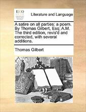 A Satire on All Parties: A Poem. by Thomas Gilbert, Esq; A.M. the Third Edition, Revis'd and Corrected, with Several Additions. - Gilbert, Thomas