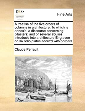 A   Treatise of the Five Orders of Columns in Architecture, to Which Is Annex'd, a Discourse Concerning Pilasters: And of Several Abuses Introduc'd In
