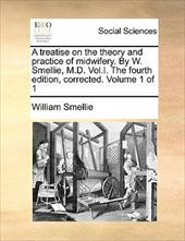A Treatise on the Theory and Practice of Midwifery. by W. Smellie, M.D. Vol.I. the Fourth Edition, Corrected. Volume 1 of 1