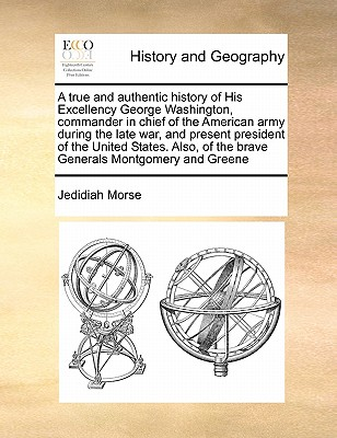 A   True and Authentic History of His Excellency George Washington, Commander in Chief of the American Army During the Late War, and Present President 9781171447368