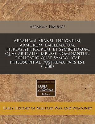 Abrahami Fransi, Insignium, Armorum, Emblematum, Hieroglyphicorum, Et Symbolorum, Quae AB Italis Imprese Nominantur, Explicatio Quae Symbolicae Philos 9781171302018