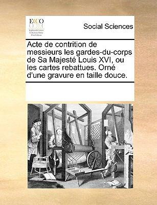 Acte de Contrition de Messieurs Les Gardes-Du-Corps de Sa Majest Louis XVI, Ou Les Cartes Rebattues. Orn D'Une Gravure En Taille Douce. 9781170084229
