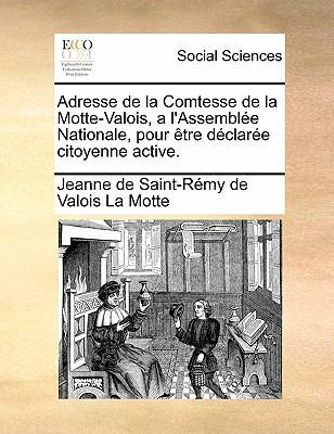 Adresse de La Comtesse de La Motte-Valois, A L'Assembl E Nationale, Pour Tre D Clar E Citoyenne Active. 9781171383642