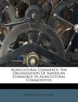 Agricultural Commerce: The Organization of American Commerce in Agricultural Commodities 9781179454894