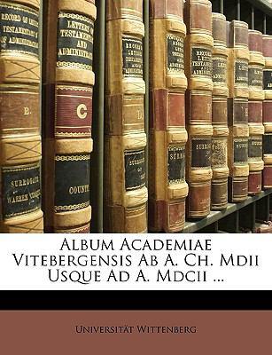Album Academiae Vitebergensis AB A. Ch. MDII Usque Ad A. MDCII ... 9781175432612