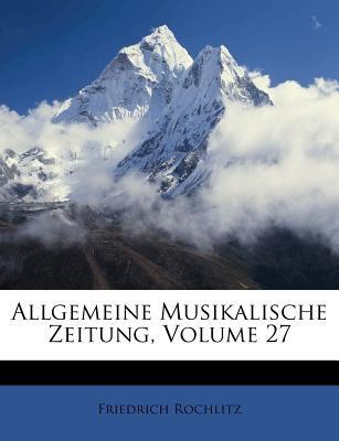 Allgemeine Musikalische Zeitung, Volume 27 9781175679659