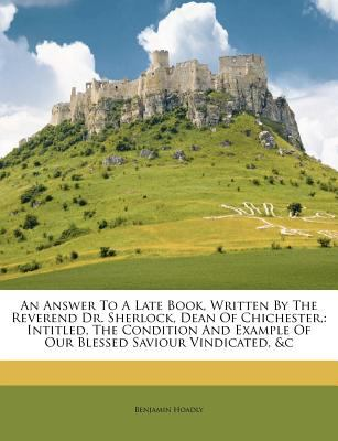 An  Answer to a Late Book, Written by the Reverend Dr. Sherlock, Dean of Chichester,: Intitled, the Condition and Example of Our Blessed Saviour Vindi 9781179397580