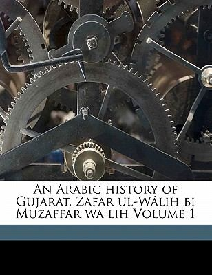 An Arabic History of Gujarat, Zafar UL-W Lih Bi Muzaffar Wa Lih Volume 1 9781173080389