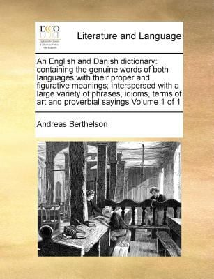 An  English and Danish Dictionary: Containing the Genuine Words of Both Languages with Their Proper and Figurative Meanings; Interspersed with a Large 9781171021247
