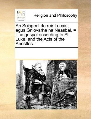 An Soisgeal Do Reir Lucais, Agus Gniovarha Na Neasbal. = the Gospel According to St. Luke, and the Acts of the Apostles. 9781171088837