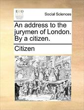 An Address to the Jurymen of London. by a Citizen. - Citizen