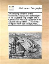 An  Affecting Narrative of the Unfortunate Voyage and Catastrophe of His Majesty's Ship Wager, One of Commodore Anson's Squadron i