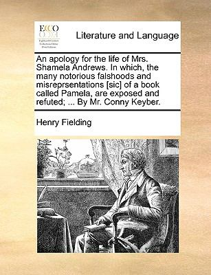 An  Apology for the Life of Mrs. Shamela Andrews. in Which, the Many Notorious Falshoods and Misreprsentations [Sic] of a Book Called Pamela, Are Expo - Fielding, Henry