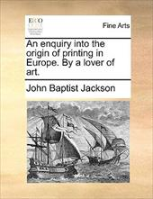 An Enquiry Into the Origin of Printing in Europe. by a Lover of Art. 9694911