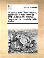 An Epistle from Dick Francklin, Bookseller; To Nick Amhurst, Poet, Up Three-Pair of Stairs. Occasion'd by His Epistle to Sir J-N B - Multiple Contributors