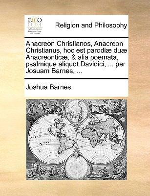 Anacreon Christianos, Anacreon Christianus, Hoc Est Parodi] Du] Anacreontic], & Alia Poemata, Psalmique Aliquot Davidici, ... Per Josuam Barnes, ... 9781171076889