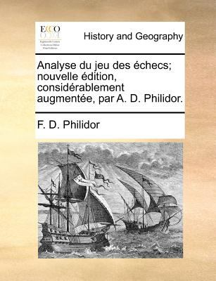 Analyse Du Jeu Des Echecs; Nouvelle Edition, Considerablement Augmentee, Par A. D. Philidor. 9781170885789