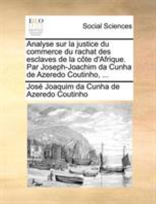 Analyse Sur La Justice Du Commerce Du Rachat Des Esclaves de La Cte D'Afrique. Par Joseph-Joachim Da Cunha de Azeredo Coutinho, ... 9781170769553