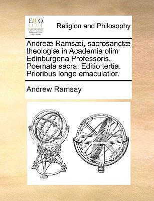 Andre] Rams]i, Sacrosanct] Theologi] in Academia Olim Edinburgena Professoris, Poemata Sacra. Editio Tertia. Prioribus Longe Emaculatior. 9781171105060