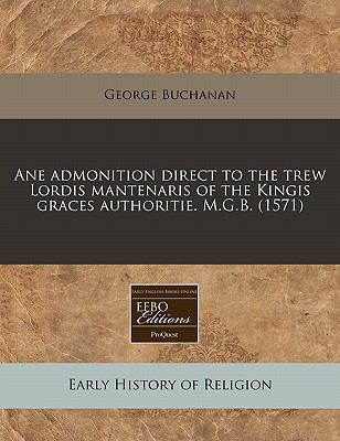 Ane Admonition Direct to the Trew Lordis Mantenaris of the Kingis Graces Authoritie. M.G.B. (1571) 9781171252290