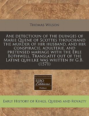 Ane Detectioun of the Duinges of Marie Quene of Scottes Thouchand the Murder of Hir Husband, and Hir Conspiracie, Adulterie, and Pretensed Mariage wit